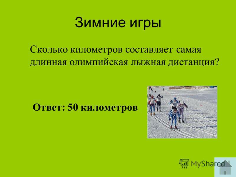 Зимние игры Сколько километров составляет самая длинная олимпийская лыжная дистанция? Ответ: 50 километров