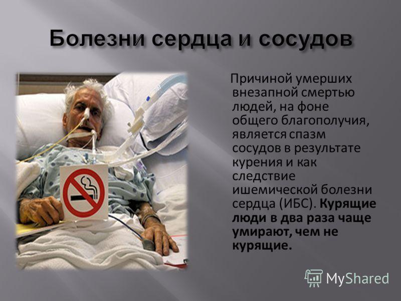 Причиной умерших внезапной смертью людей, на фоне общего благополучия, является спазм сосудов в результате курения и как следствие ишемической болезни сердца (ИБС). Курящие люди в два раза чаще умирают, чем не курящие.