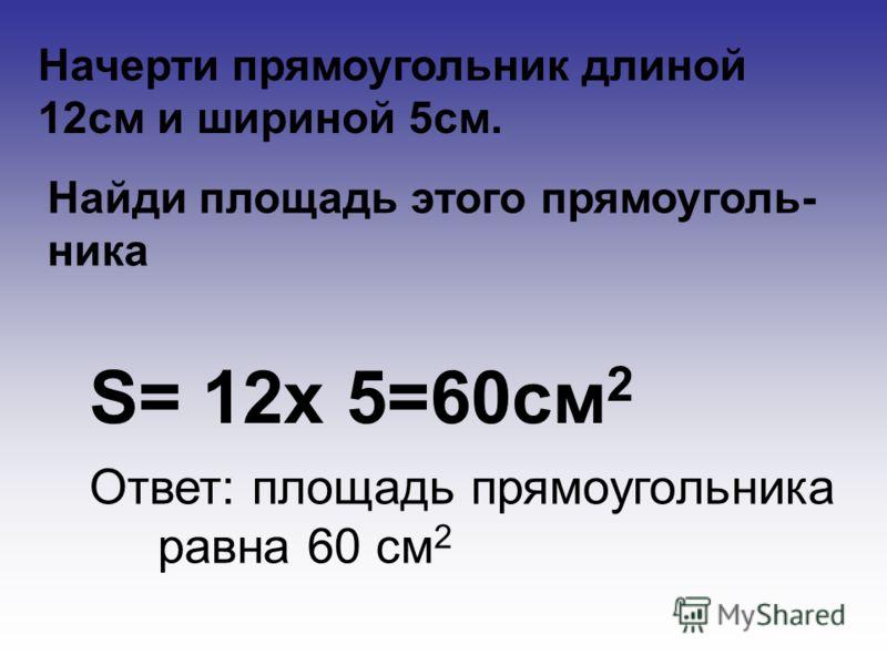 Начерти прямоугольник длиной 12см и шириной 5см. Найди площадь этого прямоуголь- ника S= 12х 5=60см 2 Ответ: площадь прямоугольника равна 60 см 2