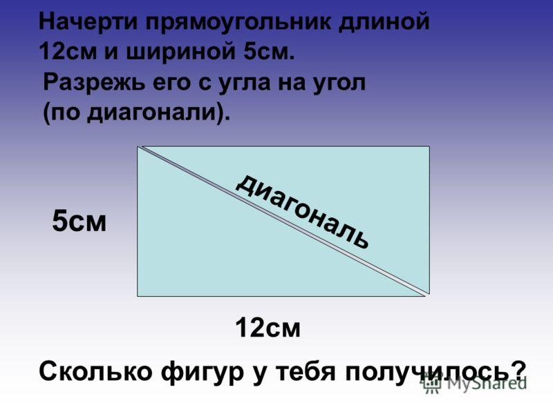 12см 5см д и а г о н а л ь Начерти прямоугольник длиной 12см и шириной 5см. Разрежь его с угла на угол (по диагонали). Сколько фигур у тебя получилось?