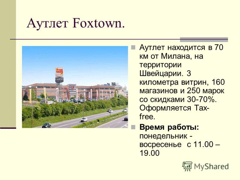 Аутлет Foxtown. Аутлет находится в 70 км от Милана, на территории Швейцарии. 3 километра витрин, 160 магазинов и 250 марок со скидками 30-70%. Оформляется Tax- free. Время работы: понедельник - восресенье с 11.00 – 19.00