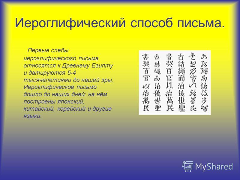 Иероглифический способ письма. Первые следы иероглифического письма относятся к Древнему Египту и датируются 5-4 тысячелетиями до нашей эры. Иероглифическое письмо дошло до наших дней: на нём построены японский, китайский, корейский и другие языки.