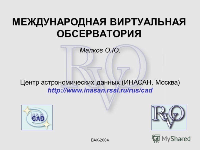 ВАК-20041 Малков О.Ю. Центр астрономических данных (ИНАСАН, Москва) http://www.inasan.rssi.ru/rus/cad МЕЖДУНАРОДНАЯ ВИРТУАЛЬНАЯ ОБСЕРВАТОРИЯ