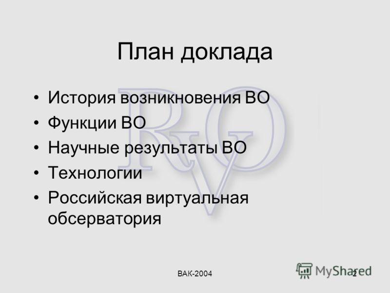 ВАК-20042 План доклада История возникновения ВО Функции ВО Научные результаты ВО Технологии Российская виртуальная обсерватория