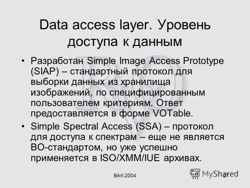 ВАК-200427 Data access layer. Уровень доступа к данным Разработан Simple Image Access Prototype (SIAP) – стандартный протокол для выборки данных из хранилища изображений, по специфицированным пользователем критериям. Ответ предоставляется в форме VOT