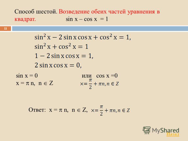 Способ шестой. Возведение обеих частей уравнения в квадрат. sin x – cos x = 1 11 Ответ: x = n, n Z, или cos x =0 sin x = 0 x = n, n Z Назад
