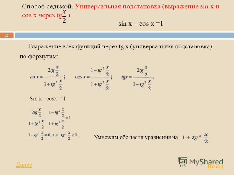 Способ седьмой. Универсальная подстановка (выражение sin x и cos x через tg ). sin x – cos x =1 Выражение всех функций через tg х (универсальная подстановка) по формулам: 12 Sin x –cosx = 1 Умножим обе части уравнения на Назад Далее