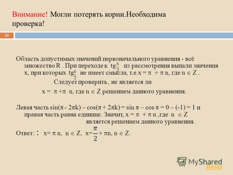 Внимание! Могли потерять корни.Необходима проверка! Область допустимых значений первоначального уравнения - всё множество R. При переходе к tg из рассмотрения выпали значения x, при которых tg не имеет смысла, т.е.x = + n, где n Z. Следует проверить,