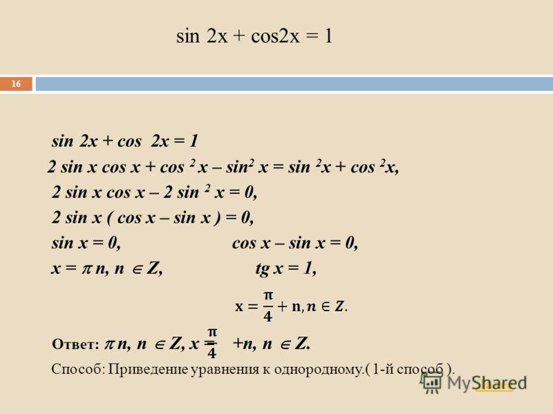sin 2x + cos2x = 1 2 sin x cos x + cos 2 x – sin 2 x = sin 2 x + cos 2 x, 2 sin x cos x – 2 sin 2 x = 0, 2 sin x ( cos x – sin x ) = 0, sin x = 0, cos x – sin x = 0, x = n, n Z, tg x = 1, Ответ: n, n Z, x = +n, n Z. Способ: Приведение уравнения к одн
