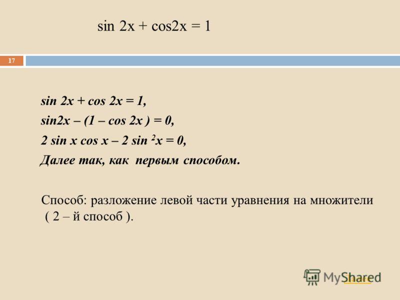 sin 2x + cos2x = 1 sin 2x + cos 2x = 1, sin2x – (1 – cos 2x ) = 0, 2 sin x cos x – 2 sin 2 x = 0, Далее так, как первым способом. Способ: разложение левой части уравнения на множители ( 2 – й способ ). 17 Далее
