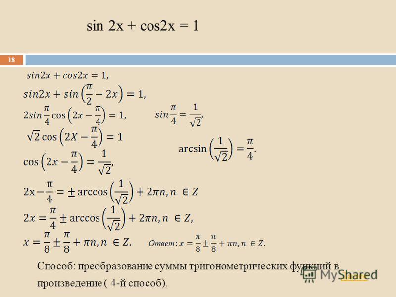 sin 2x + cos2x = 1 Способ: преобразование суммы тригонометрических функций в произведение ( 4-й способ). 18 Далее