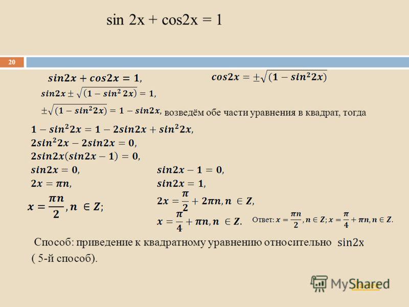 sin 2x + cos2x = 1 возведём обе части уравнения в квадрат, тогда Способ: приведение к квадратному уравнению относительно ( 5-й способ). 20 Далее