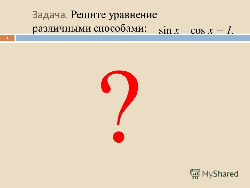 Задача. Решите уравнение различными способами: 3 sin x – cos x = 1. ?