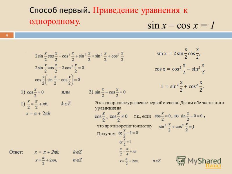 Способ первый. Приведение уравнения к однородному. 4 sin x – cos x = 1 Это однородное уравнение первой степени. Делим обе части этого уравнения на т.к., если что противоречит тождеству Получим:,. Назад
