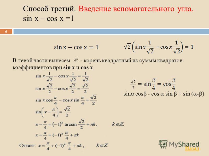 Способ третий. Введение вспомогательного угла. sin x – cos x =1 6 В левой части вынесем - корень квадратный из суммы квадратов коэффициентов при sin х и cos х. sin cos - cos sin = sin ( - ) Назад