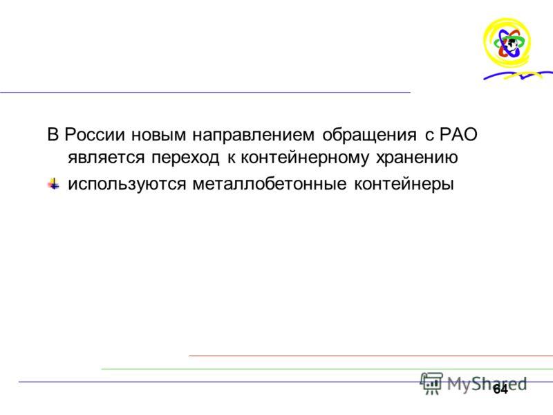 64 В России новым направлением обращения с РАО является переход к контейнерному хранению используются металлобетонные контейнеры