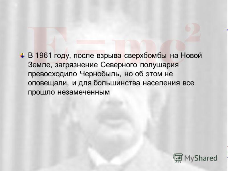 77 SL-27 10/19/05 В 1961 году, после взрыва сверхбомбы на Новой Земле, загрязнение Северного полушария превосходило Чернобыль, но об этом не оповещали, и для большинства населения все прошло незамеченным
