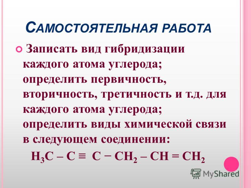 С АМОСТОЯТЕЛЬНАЯ РАБОТА Записать вид гибридизации каждого атома углерода; определить первичность, вторичность, третичность и т.д. для каждого атома углерода; определить виды химической связи в следующем соединении: H 3 C – C C CH 2 – CH = CH 2