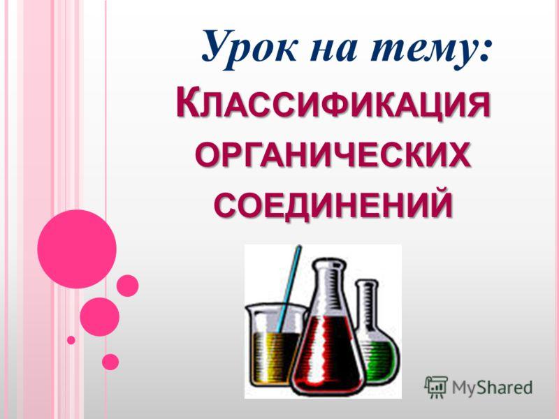 К ЛАССИФИКАЦИЯ ОРГАНИЧЕСКИХ СОЕДИНЕНИЙ Урок на тему: