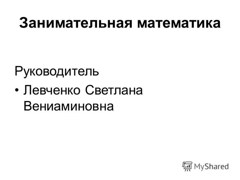 Занимательная математика Руководитель Левченко Светлана Вениаминовна