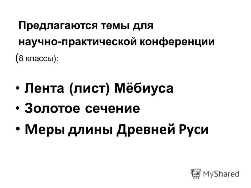 Предлагаются темы для научно-практической конференции ( 8 классы): Лента (лист) Мёбиуса Золотое сечение Меры длины Древней Руси
