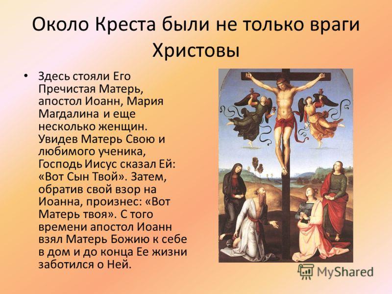 Около Креста были не только враги Христовы Здесь стояли Его Пречистая Матерь, апостол Иоанн, Мария Магдалина и еще несколько женщин. Увидев Матерь Свою и любимого ученика, Господь Иисус сказал Ей: «Вот Сын Твой». Затем, обратив свой взор на Иоанна, п