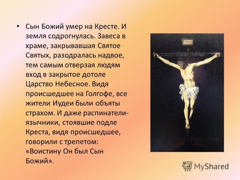 Сын Божий умер на Кресте. И земля содрогнулась. Завеса в храме, закрывавшая Святое Святых, разодралась надвое, тем самым отверзая людям вход в закрытое дотоле Царство Небесное. Видя происшедшее на Голгофе, все жители Иудеи были объяты страхом. И даже