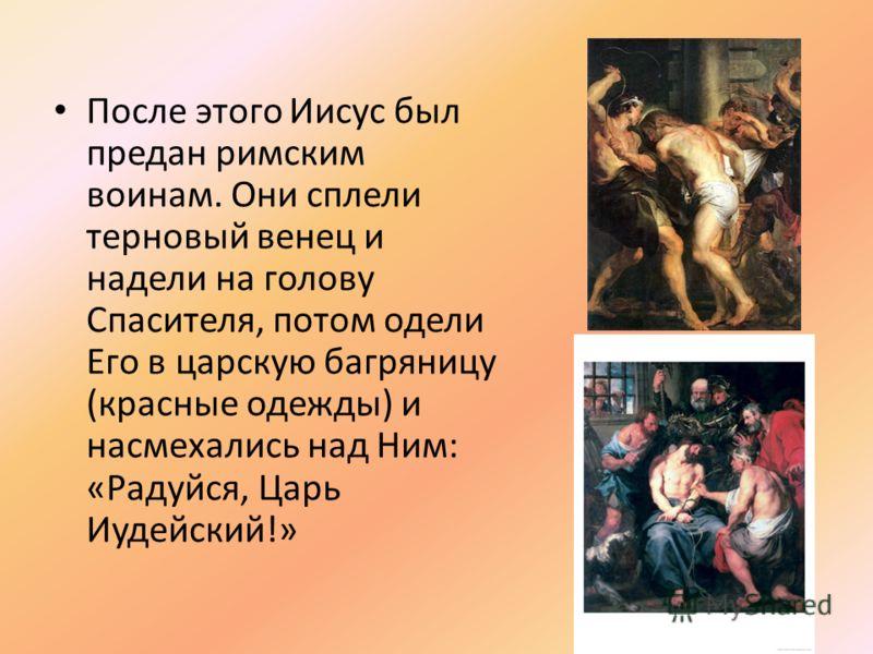 После этого Иисус был предан римским воинам. Они сплели терновый венец и надели на голову Спасителя, потом одели Его в царскую багряницу (красные одежды) и насмехались над Ним: «Радуйся, Царь Иудейский!»