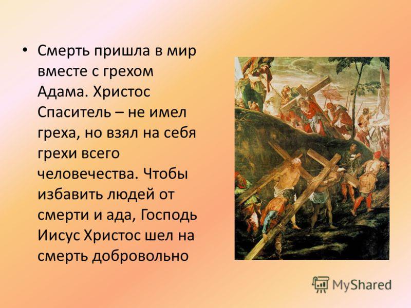 Смерть пришла в мир вместе с грехом Адама. Христос Спаситель – не имел греха, но взял на себя грехи всего человечества. Чтобы избавить людей от смерти и ада, Господь Иисус Христос шел на смерть добровольно