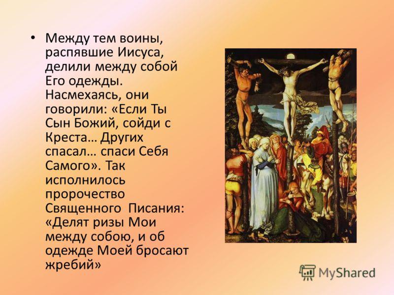 Между тем воины, распявшие Иисуса, делили между собой Его одежды. Насмехаясь, они говорили: «Если Ты Сын Божий, сойди с Креста… Других спасал… спаси Себя Самого». Так исполнилось пророчество Священного Писания: «Делят ризы Мои между собою, и об одежд