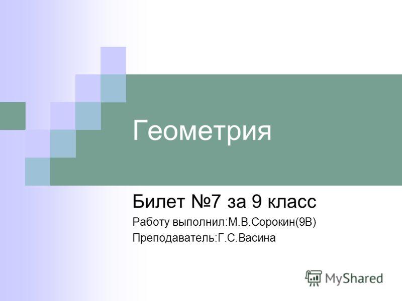 Геометрия Билет 7 за 9 класс Работу выполнил:М.В.Сорокин(9В) Преподаватель:Г.С.Васина