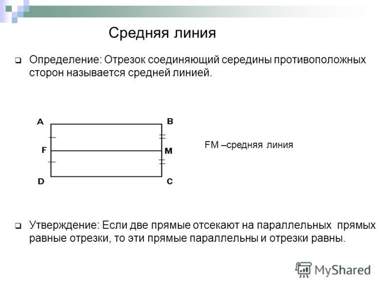 Средняя линия Определение: Отрезок соединяющий середины противоположных сторон называется средней линией. Утверждение: Если две прямые отсекают на параллельных прямых равные отрезки, то эти прямые параллельны и отрезки равны. FM –средняя линия