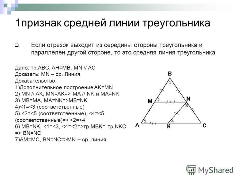 1признак средней линии треугольника Если отрезок выходит из середины стороны треугольника и параллелен другой стороне, то это средняя линия треугольника Дано: тр.ABC, AH=MB, MN // AC Доказать: MN – cp. Линия Доказательство: 1)Дополнительное построени
