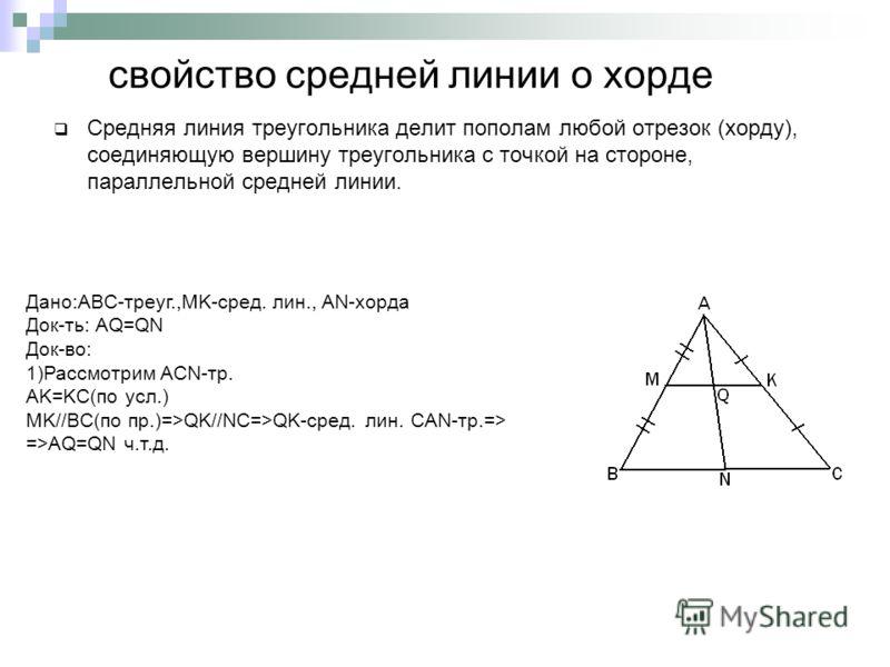свойство средней линии о хорде Средняя линия треугольника делит пополам любой отрезок (хорду), соединяющую вершину треугольника с точкой на стороне, параллельной средней линии. Дано:ABC-треуг.,MK-сред. лин., AN-хорда Док-ть: AQ=QN Док-во: 1)Рассмотри