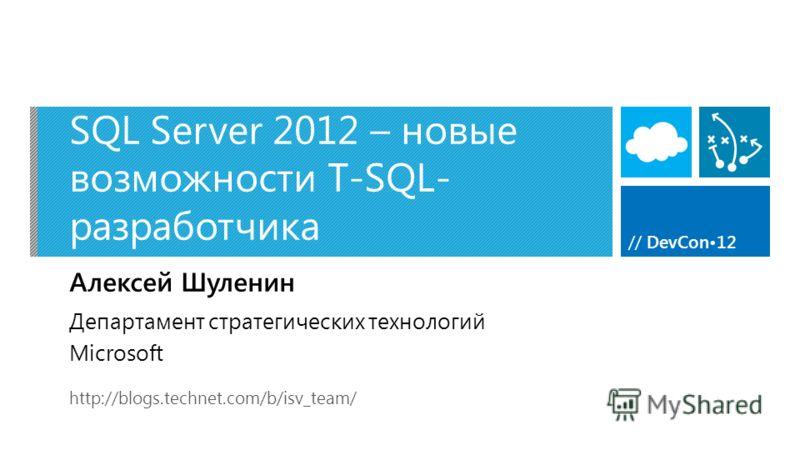 // DevCon12 SQL Server 2012 – новые возможности T-SQL- разработчика Алексей Шуленин http://blogs.technet.com/b/isv_team/ Департамент стратегических технологий Microsoft