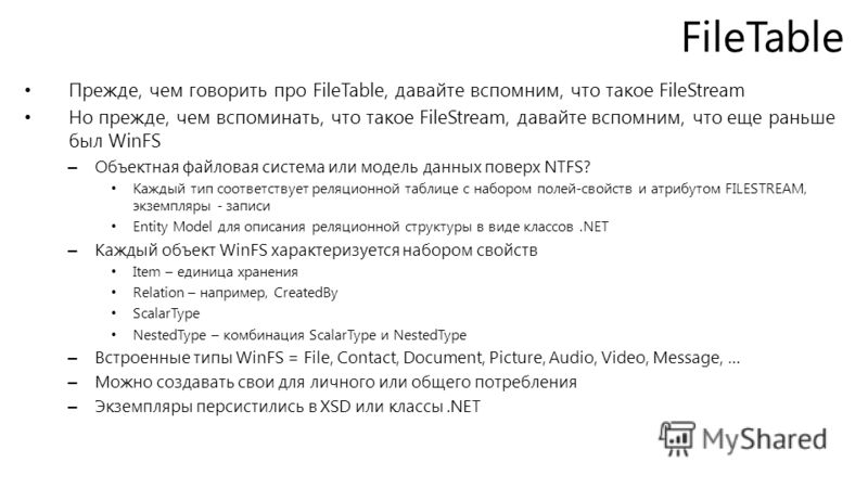 FileTable Прежде, чем говорить про FileTable, давайте вспомним, что такое FileStream Но прежде, чем вспоминать, что такое FileStream, давайте вспомним, что еще раньше был WinFS – Объектная файловая система или модель данных поверх NTFS? Каждый тип со