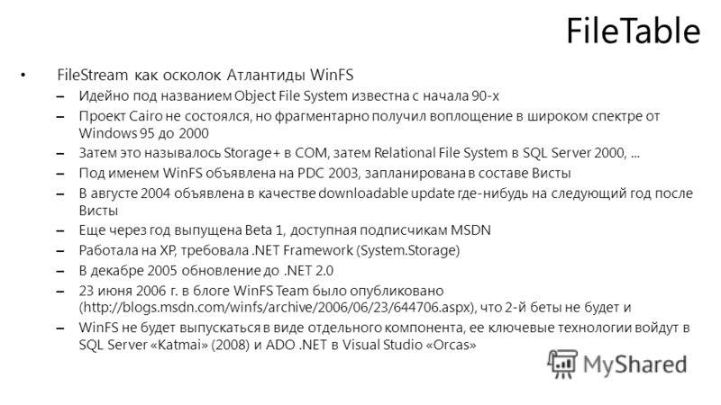 FileTable FileStream как осколок Атлантиды WinFS – Идейно под названием Object File System известна с начала 90-х – Проект Cairo не состоялся, но фрагментарно получил воплощение в широком спектре от Windows 95 до 2000 – Затем это называлось Storage+