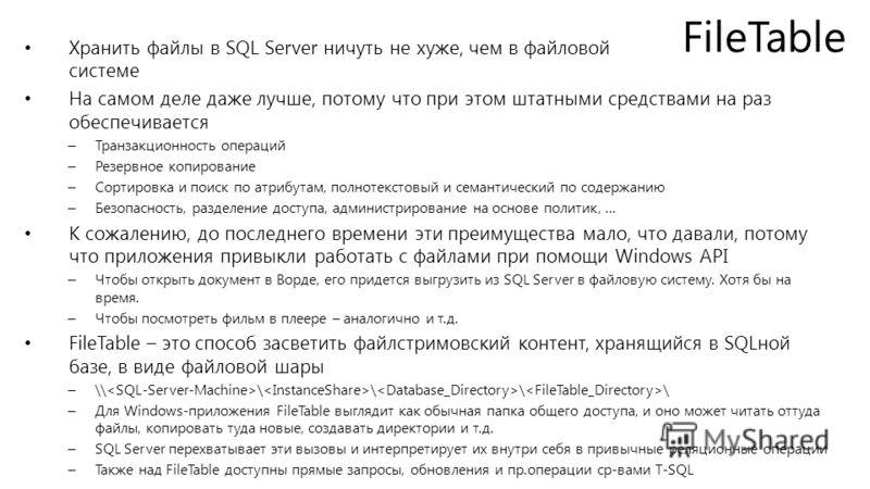 FileTable Хранить файлы в SQL Server ничуть не хуже, чем в файловой системе На самом деле даже лучше, потому что при этом штатными средствами на раз обеспечивается – Транзакционность операций – Резервное копирование – Сортировка и поиск по атрибутам,