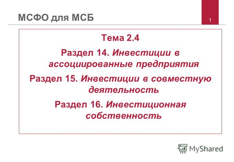 1 МСФО для МСБ Тема 2.4 Раздел 14. Инвестиции в ассоциированные предприятия Раздел 15. Инвестиции в совместную деятельность Раздел 16. Инвестиционная собственность