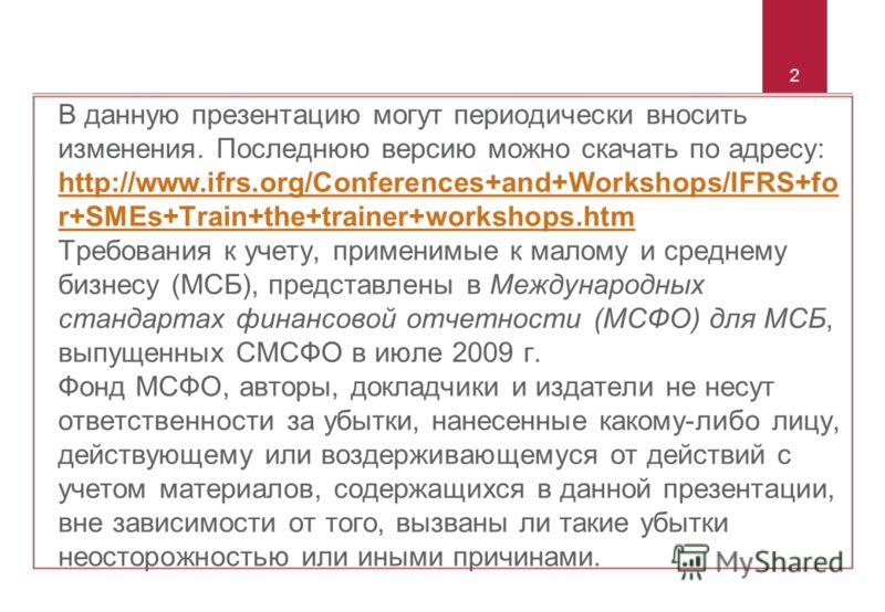 2 В данную презентацию могут периодически вносить изменения. Последнюю версию можно скачать по адресу: http://www.ifrs.org/Conferences+and+Workshops/IFRS+fo r+SMEs+Train+the+trainer+workshops.htm Требования к учету, применимые к малому и среднему биз