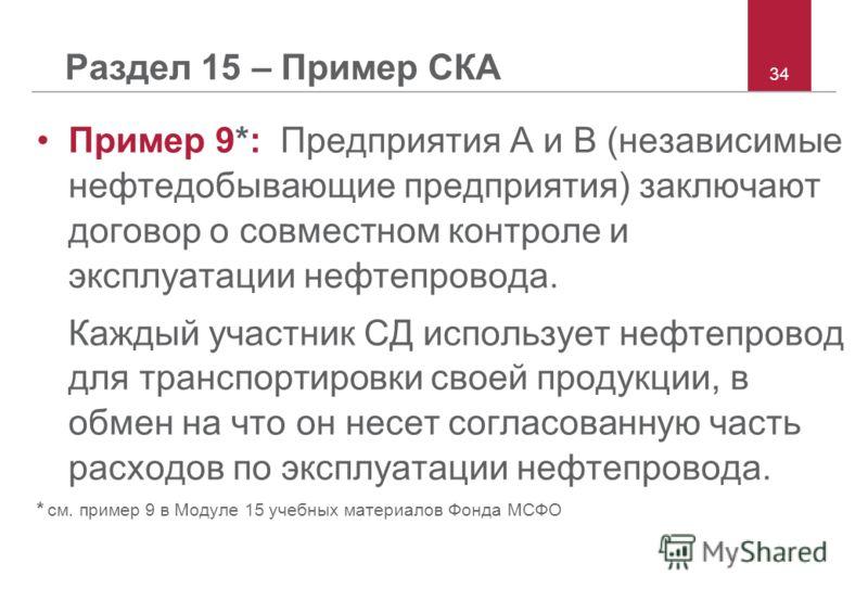 34 Раздел 15 – Пример СКА Пример 9*: Предприятия A и B (независимые нефтедобывающие предприятия) заключают договор о совместном контроле и эксплуатации нефтепровода. Каждый участник СД использует нефтепровод для транспортировки своей продукции, в обм