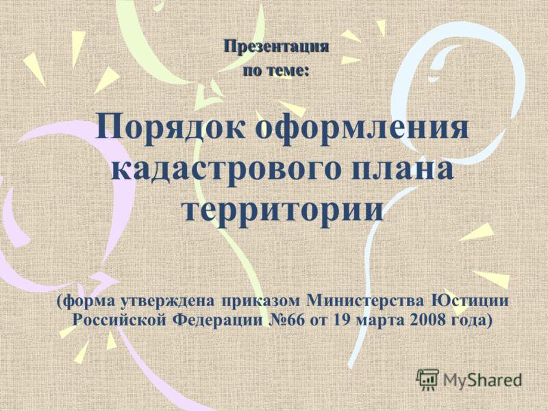 Порядок оформления кадастрового плана территории (форма утверждена приказом Министерства Юстиции Российской Федерации 66 от 19 марта 2008 года) Презентация по теме: