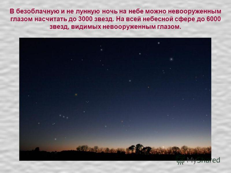 В безоблачную и не лунную ночь на небе можно невооруженным глазом насчитать до 3000 звезд. На всей небесной сфере до 6000 звезд, видимых невооруженным глазом.