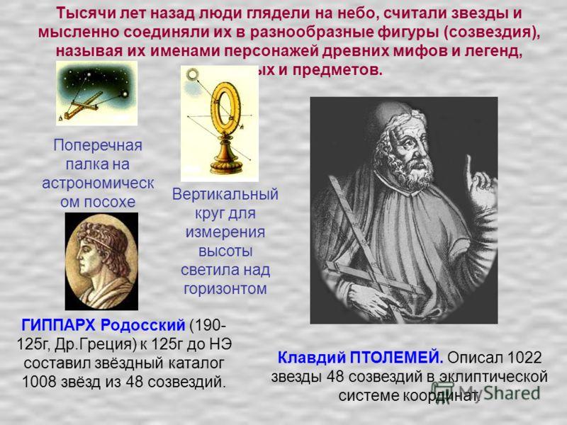 Тысячи лет назад люди глядели на небо, считали звезды и мысленно соединяли их в разнообразные фигуры (созвездия), называя их именами персонажей древних мифов и легенд, животных и предметов. ГИППАРХ Родосский (190- 125г, Др.Греция) к 125г до НЭ состав