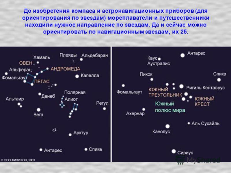До изобретения компаса и астронавигационных приборов (для ориентирования по звездам) мореплаватели и путешественники находили нужное направление по звездам. Да и сейчас можно ориентировать по навигационным звездам, их 25.
