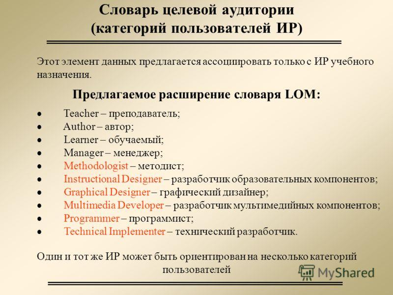 Словарь целевой аудитории (категорий пользователей ИР) Этот элемент данных предлагается ассоциировать только с ИР учебного назначения. Предлагаемое расширение словаря LOM: Teacher – преподаватель; Author – автор; Learner – обучаемый; Manager – менедж
