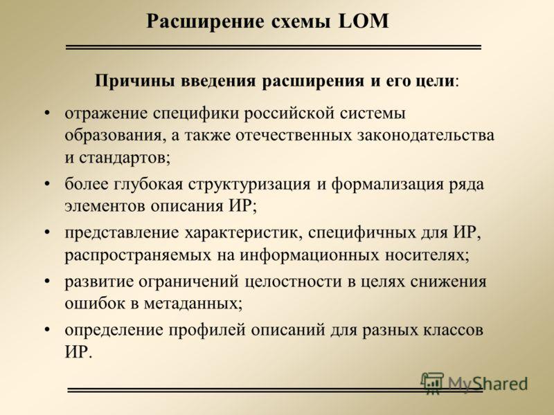 Расширение схемы LOM отражение специфики российской системы образования, а также отечественных законодательства и стандартов; более глубокая структуризация и формализация ряда элементов описания ИР; представление характеристик, специфичных для ИР, ра