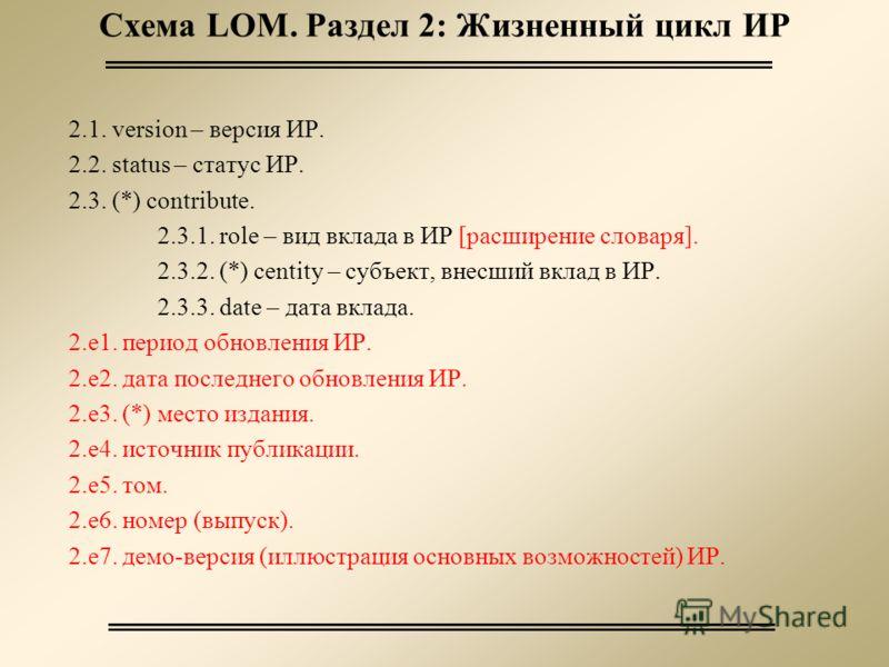 Схема LOM. Раздел 2: Жизненный цикл ИР 2.1. version – версия ИР. 2.2. status – статус ИР. 2.3. (*) contribute. 2.3.1. role – вид вклада в ИР [расширение словаря]. 2.3.2. (*) centity – субъект, внесший вклад в ИР. 2.3.3. date – дата вклада. 2.e1. пери