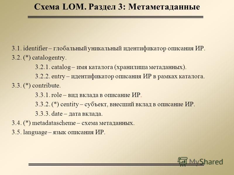 Схема LOM. Раздел 3: Метаметаданные 3.1. identifier – глобальный уникальный идентификатор описания ИР. 3.2. (*) catalogentry. 3.2.1. catalog – имя каталога (хранилища метаданных). 3.2.2. entry – идентификатор описания ИР в рамках каталога. 3.3. (*) c