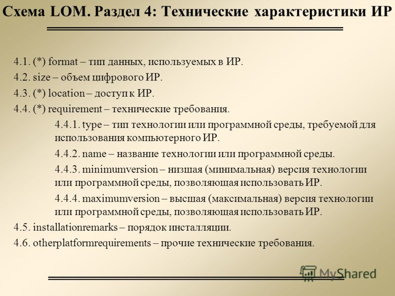 Схема LOM. Раздел 4: Технические характеристики ИР 4.1. (*) format – тип данных, используемых в ИР. 4.2. size – объем цифрового ИР. 4.3. (*) location – доступ к ИР. 4.4. (*) requirement – технические требования. 4.4.1. type – тип технологии или прогр